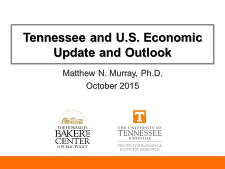 Tennessee and U.S. Economic Update and Outlook Matthew N. Murray, Ph.D. October 2015.