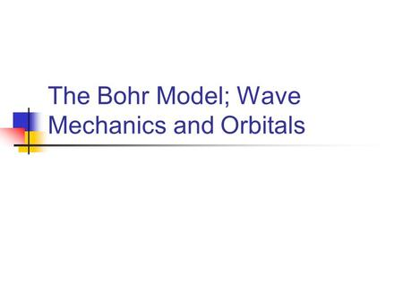 The Bohr Model; Wave Mechanics and Orbitals. Attempt to explain H line emission spectrum Why lines? Why the particular pattern of lines? Emission lines.