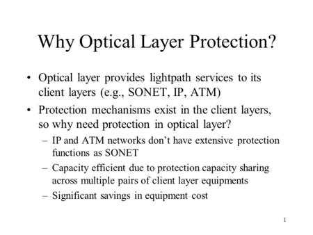 1 Why Optical Layer Protection? Optical layer provides lightpath services to its client layers (e.g., SONET, IP, ATM) Protection mechanisms exist in the.