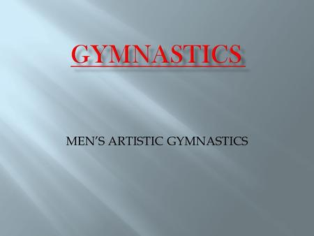 MEN'S ARTISTIC GYMNASTICS. 1. History 2. Rules 3. Apparatus 4. Competitor's dress 5. Champions.