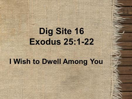 Dig Site 16 Exodus 25:1-22 I Wish to Dwell Among You.