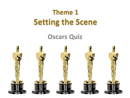 Theme 1 Setting the Scene Oscars Quiz. 1 What are the Oscars?