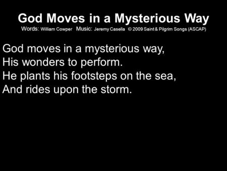 God Moves in a Mysterious Way Words: William Cowper Music: Jeremy Casella © 2009 Saint & Pilgrim Songs (ASCAP) God moves in a mysterious way, His wonders.