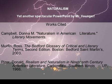 NATURALISM Yet another spectacular PowerPoint by Mr. Younger! Works Cited Campbell, Donna M. Naturalism in American Literature. Literary Movements. Murfin,