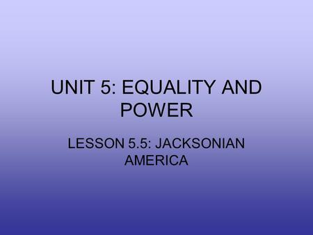 UNIT 5: EQUALITY AND POWER LESSON 5.5: JACKSONIAN AMERICA.