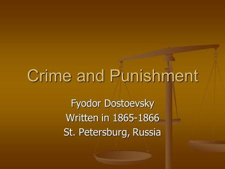 Crime and Punishment Fyodor Dostoevsky Written in 1865-1866 St. Petersburg, Russia.