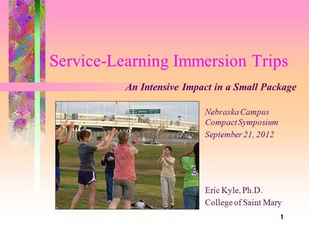 Service-Learning Immersion Trips Eric Kyle, Ph.D. College of Saint Mary 1 An Intensive Impact in a Small Package Nebraska Campus Compact Symposium September.