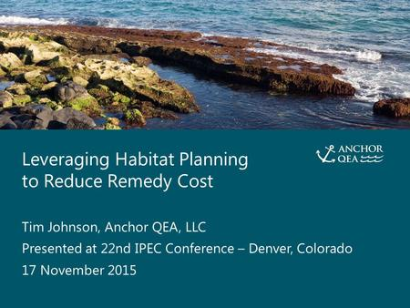 Leveraging Habitat Planning to Reduce Remedy Cost Presented By Tim Johnson, Anchor QEA, LLC 0 Leveraging Habitat Planning to Reduce Remedy Cost Tim Johnson,