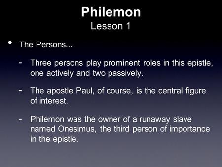 Philemon Lesson 1 The Persons...  Three persons play prominent roles in this epistle, one actively and two passively.  The apostle Paul, of course, is.