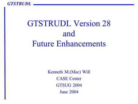 GTSTRUDL GTSTRUDL Version 28 and Future Enhancements Kenneth M.(<strong>Mac</strong>) Will CASE Center GTSUG 2004 June 2004.