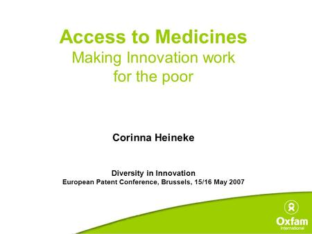 Access to Medicines Making Innovation work for the poor Corinna Heineke Diversity in Innovation European Patent Conference, Brussels, 15/16 May 2007.