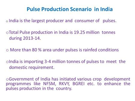 Pulse Production Scenario in India o India is the largest producer and consumer of pulses. o Total Pulse production in India is 19.25 million tonnes during.