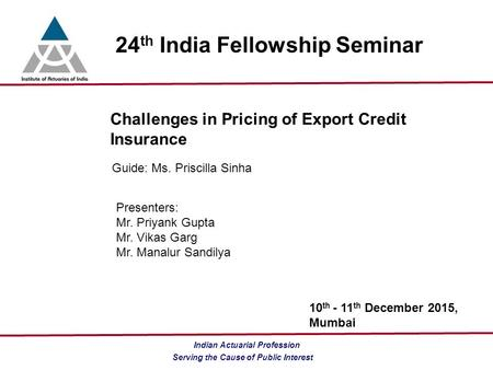Serving the Cause of Public Interest Indian Actuarial Profession 24 th India Fellowship Seminar Challenges in Pricing of Export Credit Insurance Guide: