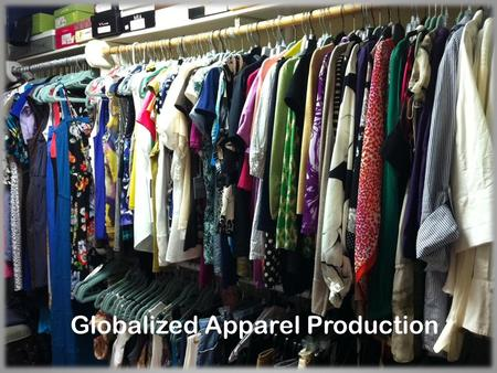 Globalized Apparel Production. Changes in Production Now an import business Benefits of importing Unique merchandise available Low labor cost.