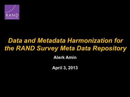Data and Metadata Harmonization for the RAND Survey Meta Data Repository Alerk Amin April 3, 2013.