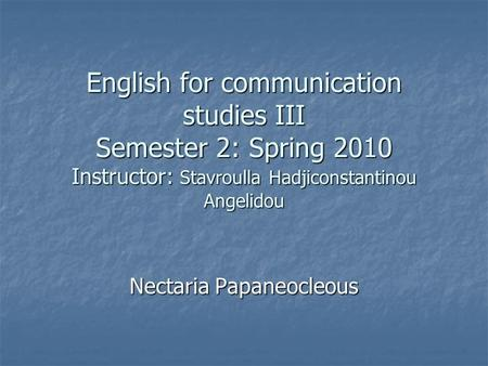 English for communication studies III Semester 2: Spring 2010 Instructor: Stavroulla Hadjiconstantinou Angelidou Nectaria Papaneocleous.