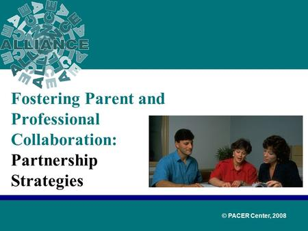 Fostering Parent and Professional Collaboration: Partnership Strategies © PACER Center, 2008.