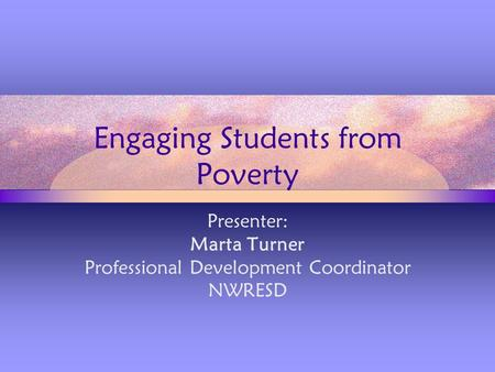 Engaging Students from Poverty Presenter: Marta Turner Professional Development Coordinator NWRESD.