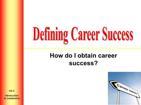 How do I obtain career success? Introduction to Personal Growth HS 2 Introduction to Leadership HS 3.