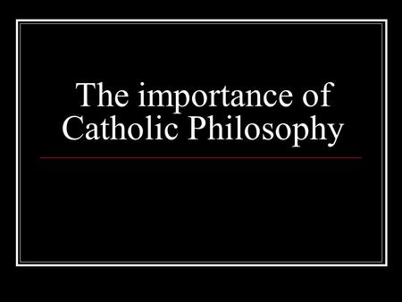 The importance of Catholic Philosophy. What is Philosophy? Philosophy is an exploration of the most basic questions man's reason can ask. These include: