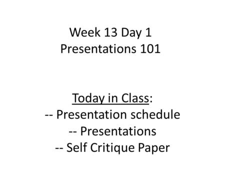 Week 13 Day 1 Presentations 101 Today in Class: -- Presentation schedule -- Presentations -- Self Critique Paper.