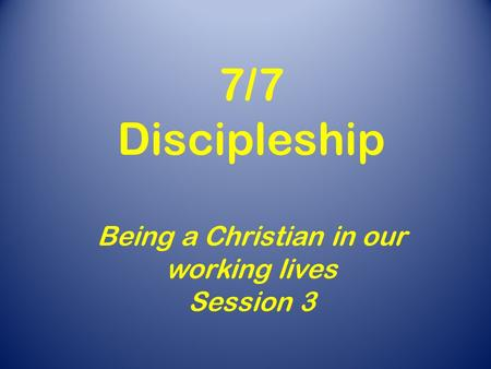 7/7 Discipleship Being a Christian in our working lives Session 3.