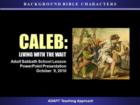 B A C K G R O U N D B I B L E C H A R A C T E R S ADAPT Teaching Approach Adult Sabbath School Lesson PowerPoint Presentation October 9, 2010 CALEB: LIVING.