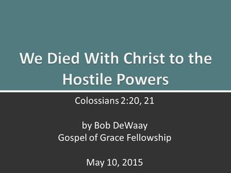 We Died With Christ: Colossians 2:20, 211 Colossians 2:20, 21 by Bob DeWaay Gospel of Grace Fellowship May 10, 2015.