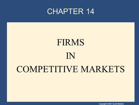 Copyright © 2004 South-Western CHAPTER 14 FIRMS IN COMPETITIVE MARKETS.