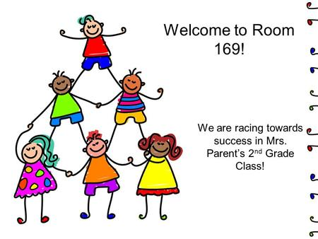 Welcome to Room 169! We are racing towards success in Mrs. Parent's 2 nd Grade Class!