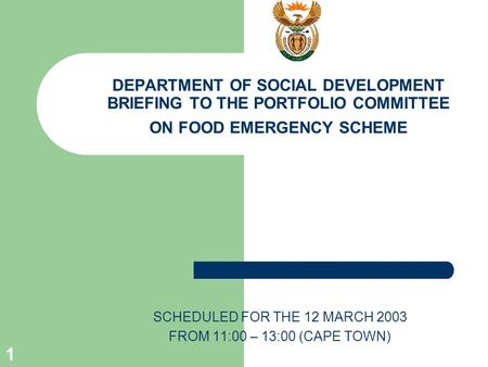 1 DEPARTMENT OF SOCIAL DEVELOPMENT BRIEFING TO THE PORTFOLIO COMMITTEE ON FOOD EMERGENCY SCHEME SCHEDULED FOR THE 12 MARCH 2003 FROM 11:00 – 13:00 (CAPE.