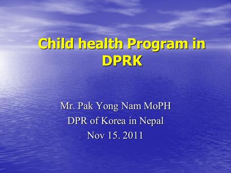 Child health Program in DPRK Child health Program in DPRK Mr. Pak Yong Nam MoPH DPR of Korea in Nepal Nov 15. 2011.