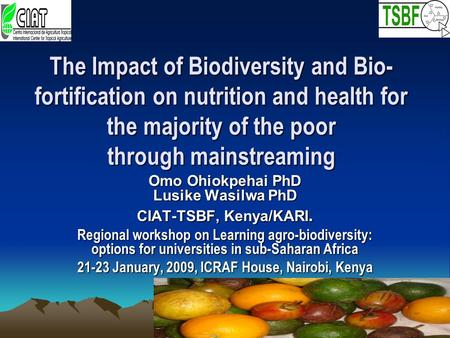 The Impact of Biodiversity and Bio- fortification on nutrition and health for the majority of the poor through mainstreaming Omo Ohiokpehai PhD Lusike.