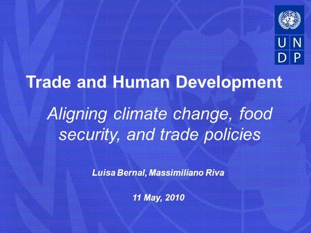 Luisa Bernal, Massimiliano Riva 11 May, 2010 Trade and Human Development Aligning climate change, food security, and trade policies.