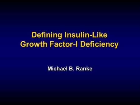 Defining Insulin-Like Growth Factor-I Deficiency Michael B. Ranke.