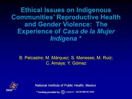 INSP National Institute of Public Health, Mexico B. Pelcastre; M. Márquez; S. Meneses; M. Ruiz; C. Amaya; Y. Gómez Ethical Issues on Indigenous Communities'