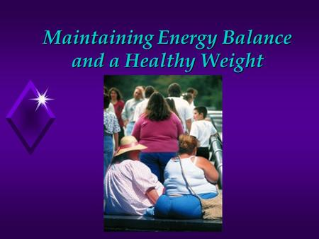 Maintaining Energy Balance and a Healthy Weight. u Regular physical activity along with a nutritious diet is key to maintaining a healthy weight. u Balance.