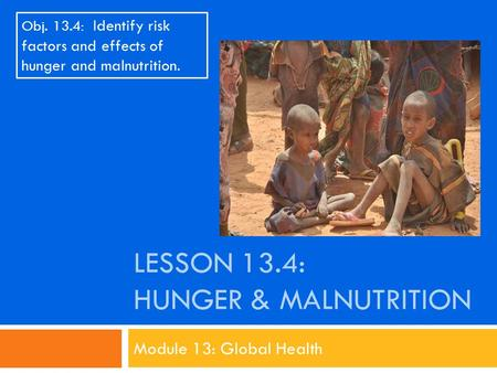 LESSON 13.4: HUNGER & MALNUTRITION Module 13: Global Health Obj. 13.4: Identify risk factors and effects of hunger and malnutrition.