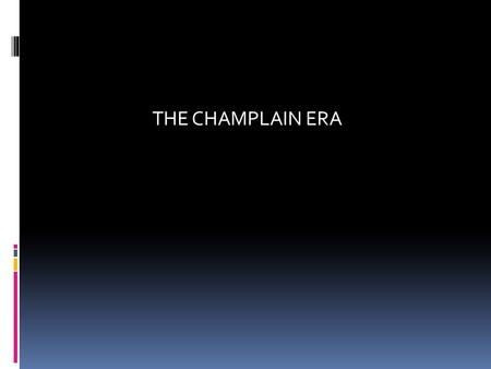 THE CHAMPLAIN ERA 1603-1663. 1604 BACKGROUND  Champlain was a cartographer and enthusiastic explorer in a group led by Sieur de Monts. Colonies were.