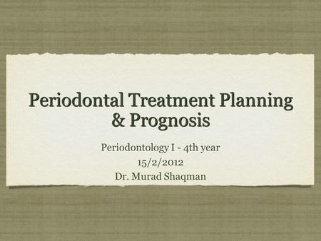 Periodontal Treatment Planning & Prognosis Periodontology I - 4th year 15/2/2012 Dr. Murad Shaqman Periodontology I - 4th year 15/2/2012 Dr. Murad Shaqman.