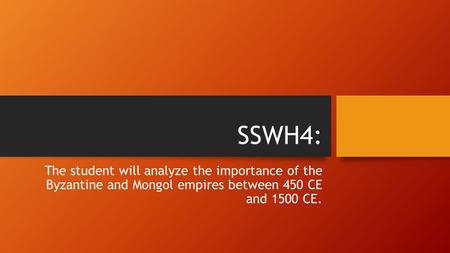 SSWH4: The student will analyze the importance of the Byzantine and Mongol empires between 450 CE and 1500 CE.