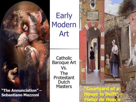 "Early Modern Art Catholic Baroque Art Vs. The Protestant Dutch Masters ""The Annunciation"" – Sebastiano Mazzoni ""Courtyard of a House in Delft"" – Pieter."