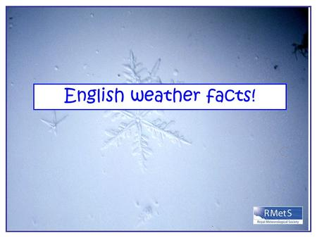 English weather facts!. Warmest day in England? Warmest day= 38.5°C at Faversham, kent on 10 th August 2003.