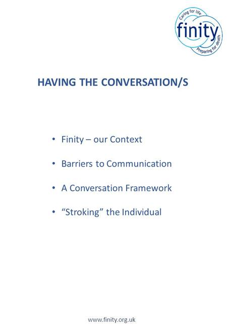 "HAVING THE CONVERSATION/S www.finity.org.uk Finity – our Context Barriers to Communication A Conversation Framework ""Stroking"" the Individual."