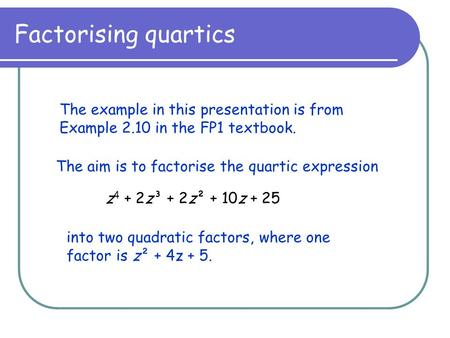 Factorising quartics The example in this presentation is from Example 2.10 in the FP1 textbook. The aim is to factorise the quartic expression z 4 + 2z³.