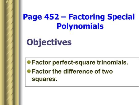Objectives Factor perfect-square trinomials. Factor the difference of two squares. Page 452 – Factoring Special Polynomials.