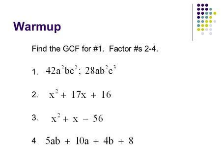 Warmup Find the GCF for #1. Factor #s 2-4. 1. 2. 3. 4.