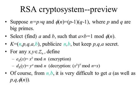 RSA cryptosystem--preview Suppose n=p  q and  (n)=(p-1)(q-1), where p and q are big primes. Select (find) a and b, such that a  b=1 mod  (n). K=(n,p,q,a,b),