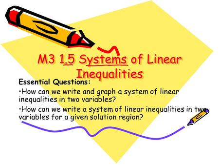 M3 1.5 Systems of Linear Inequalities M3 1.5 Systems of Linear Inequalities Essential Questions: How can we write and graph a system of linear inequalities.