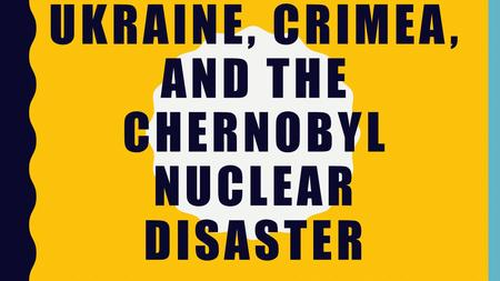 UKRAINE, CRIMEA, AND THE CHERNOBYL NUCLEAR DISASTER.